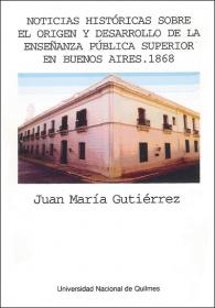 Noticias históricas sobre el origen y desarrollo de la enseñanza pública superior en Buenos Aires. 1868