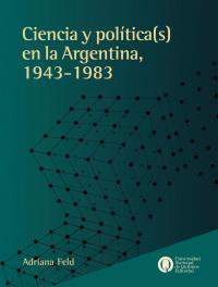 Ciencia y política(s) en la Argentina, 1943-1983